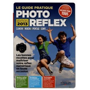 Le guide pratique photo reflex édition 2013, maîtrisez votre reflex numérique en toute occasion