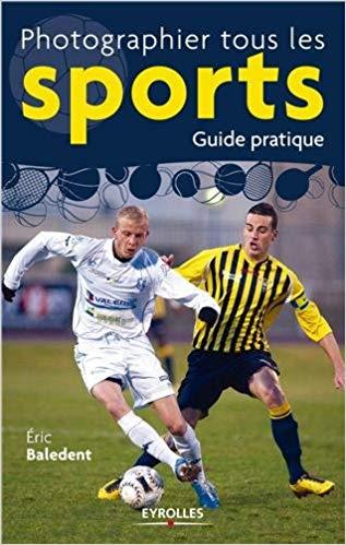 Photographier tous les sports - guide pratique par Eric Baledent