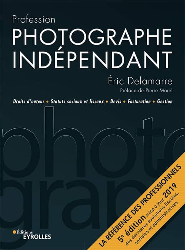 Profession photographe indépendant: Droits d'auteur. Statuts sociaux et fiscaux. Devis. Facturation. Gestion. Eric Delamarre - vendre ses photos