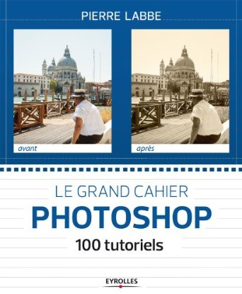 le_grand_cahier_photoshop_100_tutoriels_pierre_labbe.jpg
