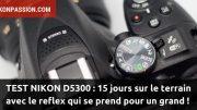 Test Nikon D5300 : 15 jours sur le terrain avec le reflex qui se prend pour un grand !