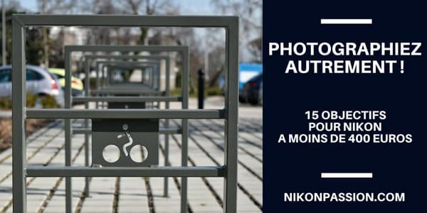 15 objectifs pour Nikon à moins de 400 euros pour photographier autrement