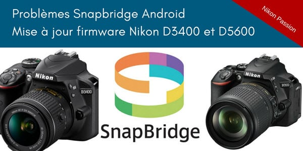Problème Snapbridge sur Android : mise à jour firmware pour les Nikon D3400 et D5600
