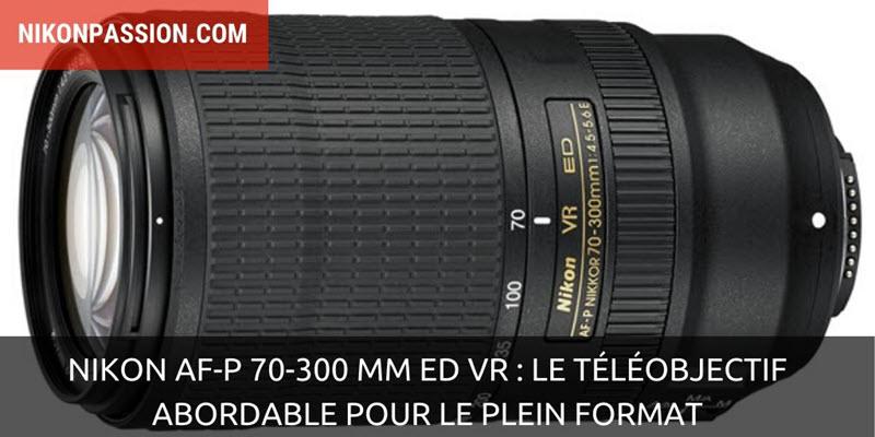 Nikon AF-P 70-300 mm ED VR : le téléobjectif abordable pour le plein format
