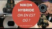 Nikon hybride, on en est où ? Attentes, infos officielles, on fait le point