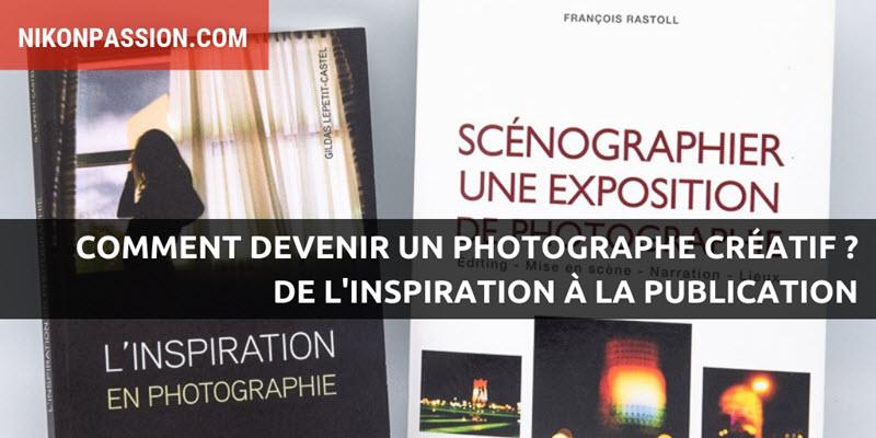 Comment devenir un photographe créatif ? De l'inspiration à la publication, des conseils pour développer votre créativité